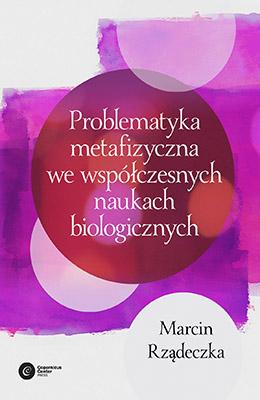 Problematyka metafizyczna we współczesnych naukach biologicznych. Zarys wybranych problemów i zagadnień